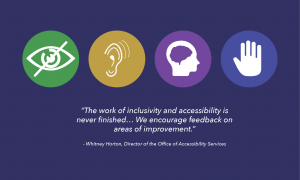 """""""The work of inclusivity and accessibility is never finished...We encourage feedback on areas of improvement"""" -Whitney Horton, Director of the Office of Accessibility Services"""